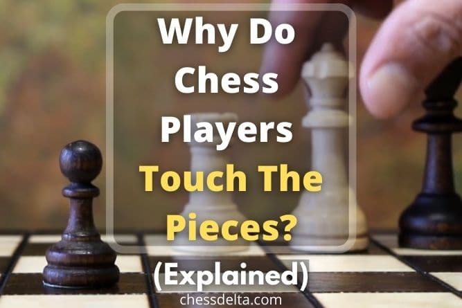 Why Do Chess Players Touch The Pieces - Chess Delta